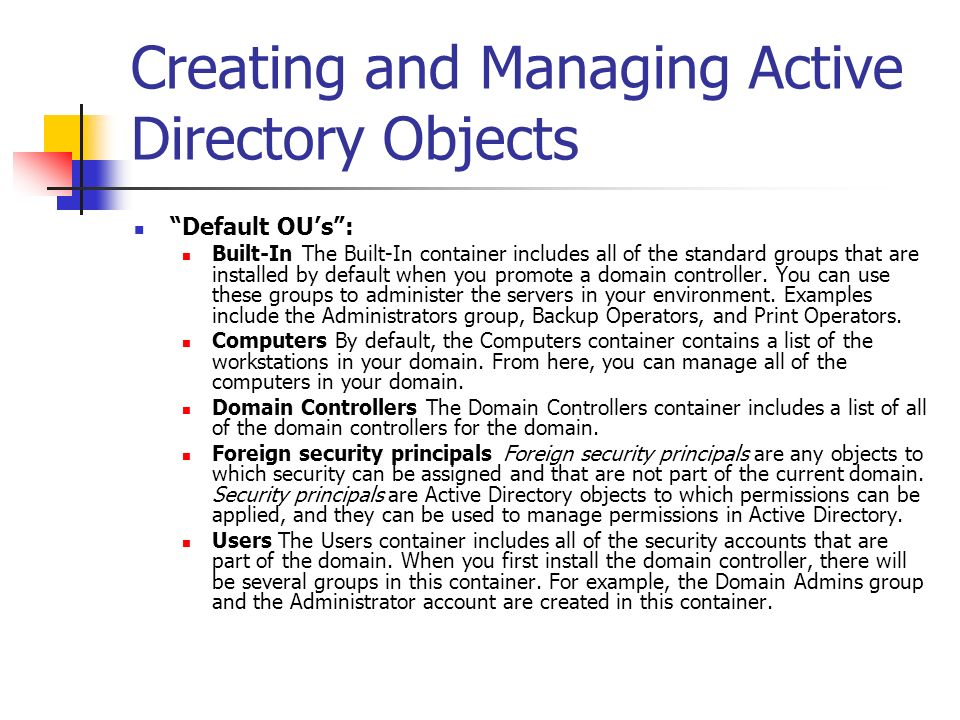 Creating and Managing Active Directory Objects Default OUs: Built-In The Built-In container includes all of the standard groups that are installed by