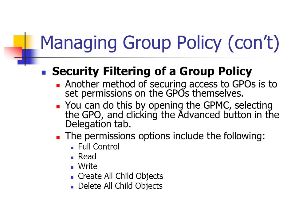 Managing Group Policy (cont) Security Filtering of a Group Policy Another method of securing access to GPOs is to set permissions on the GPOs themselv
