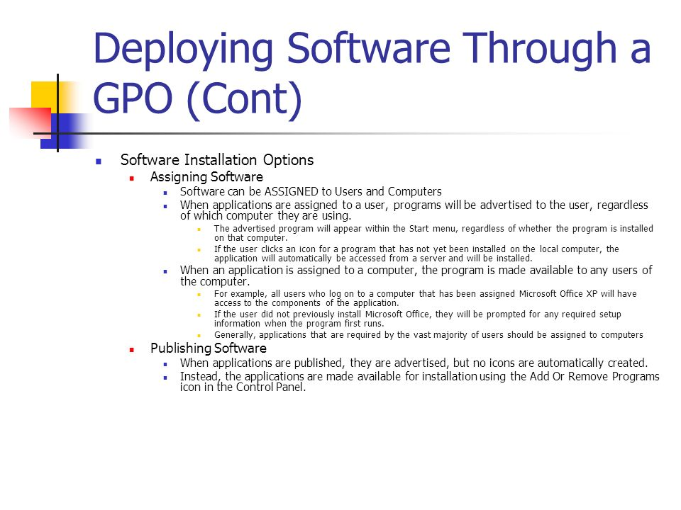 Deploying Software Through a GPO (Cont) Software Installation Options Assigning Software Software can be ASSIGNED to Users and Computers When applicat