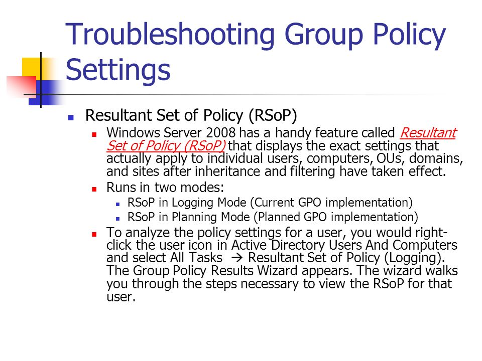 Troubleshooting Group Policy Settings Resultant Set of Policy (RSoP) Windows Server 2008 has a handy feature called Resultant Set of Policy (RSoP) tha