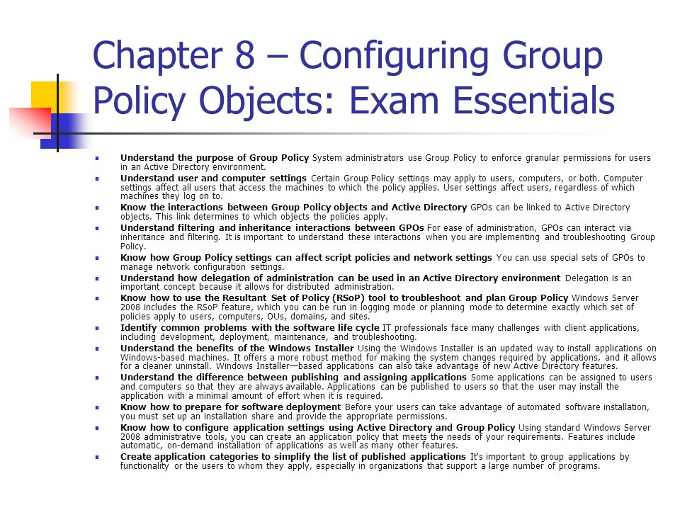 Chapter 8 – Configuring Group Policy Objects: Exam Essentials Understand the purpose of Group Policy System administrators use Group Policy to enforce