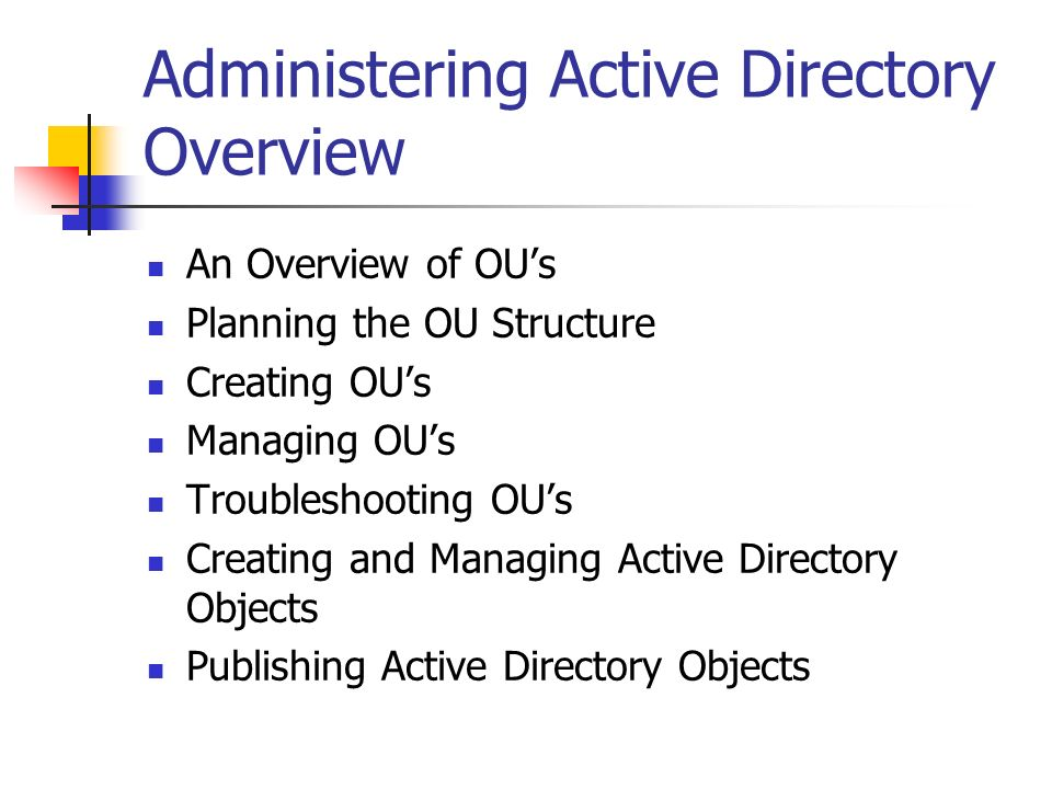 Administering Active Directory Overview An Overview of OUs Planning the OU Structure Creating OUs Managing OUs Troubleshooting OUs Creating and Managi