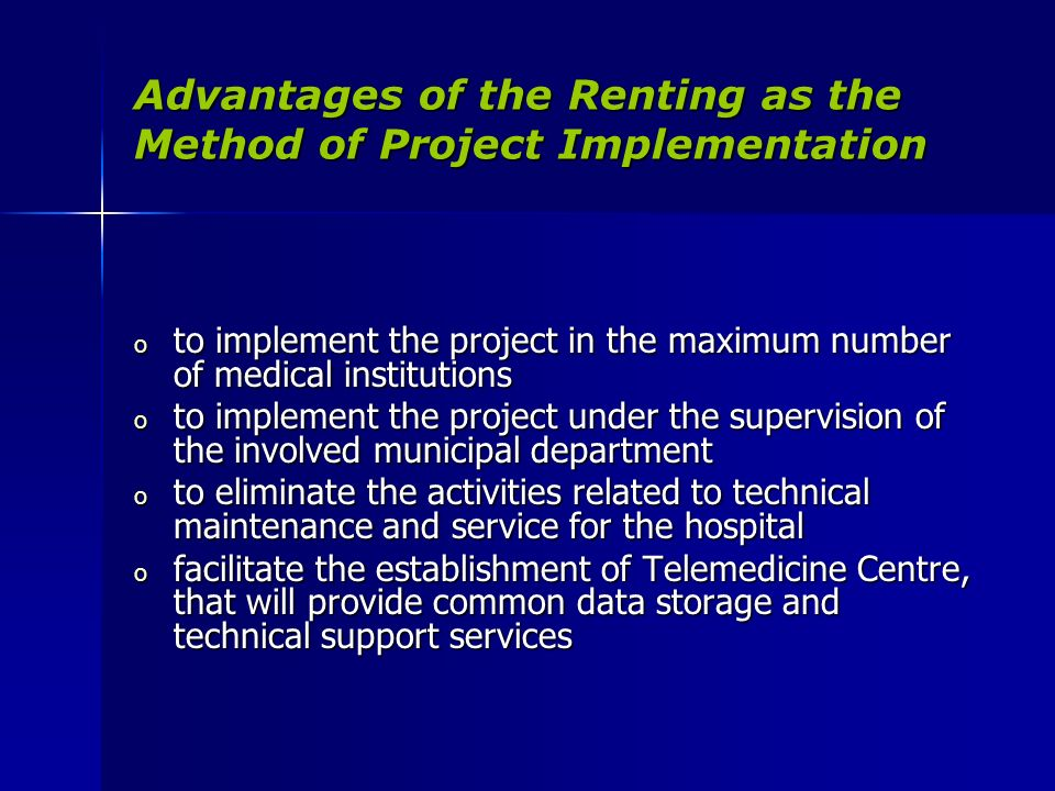 Advantages of the Renting as the Method of Project Implementation o to implement the project in the maximum number of medical institutions o to implement the project under the supervision of the involved municipal department o to eliminate the activities related to technical maintenance and service for the hospital o to eliminate the activities related to technical maintenance and service for the hospital o facilitate the establishment of Telemedicine Centre, that will provide common data storage and technical support services