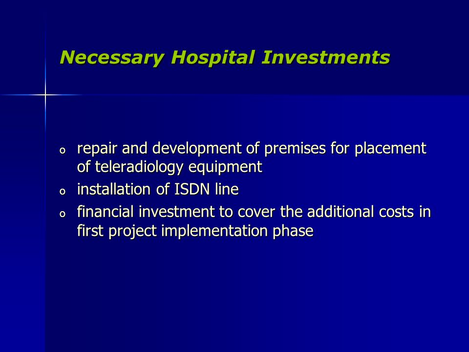 Necessary Hospital Investments o repair and development of premises for placement of teleradiology equipment o installation of ISDN line o financial investment to cover the additional costs in first project implementation phase