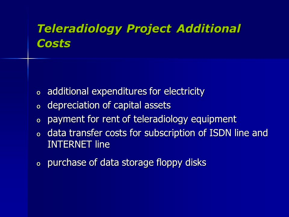Teleradiology Project Additional Costs o additional expenditures for electricity o depreciation of capital assets o payment for rent of teleradiology equipment o data transfer costs for subscription of ISDN line and INTERNET line o purchase of data storage floppy disks