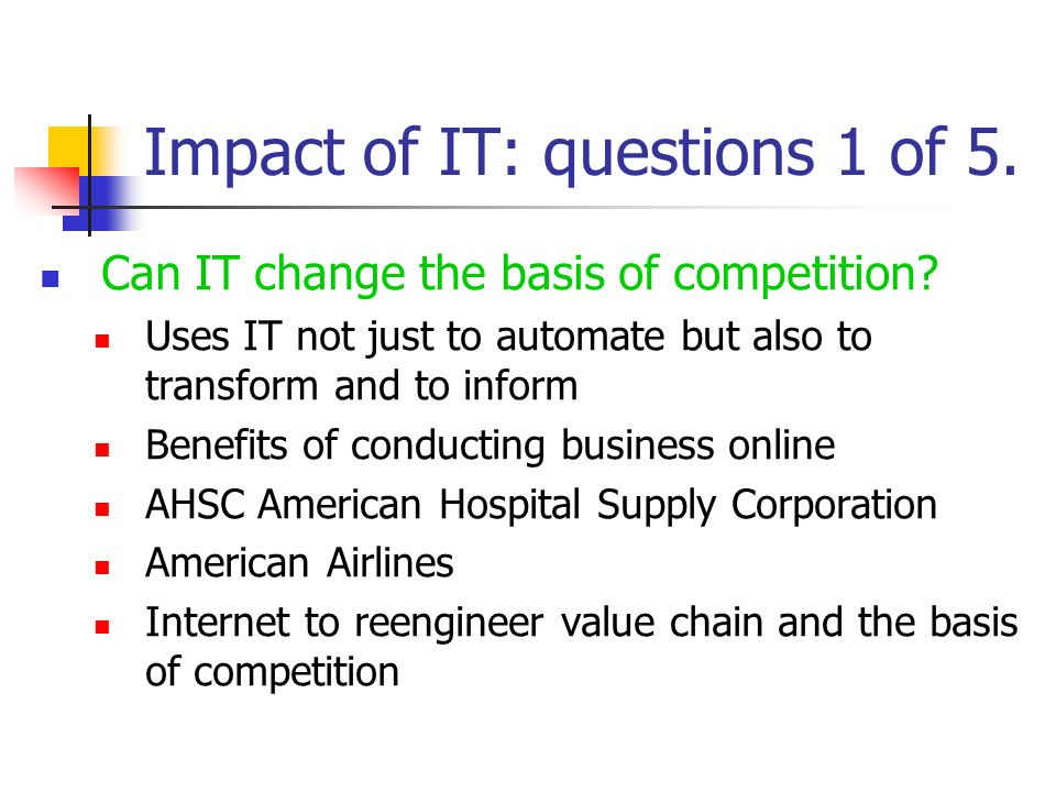 Impact of IT: questions 1 of 5. Can IT change the basis of competition? Uses IT not just to automate but also to transform and to inform Benefits of c