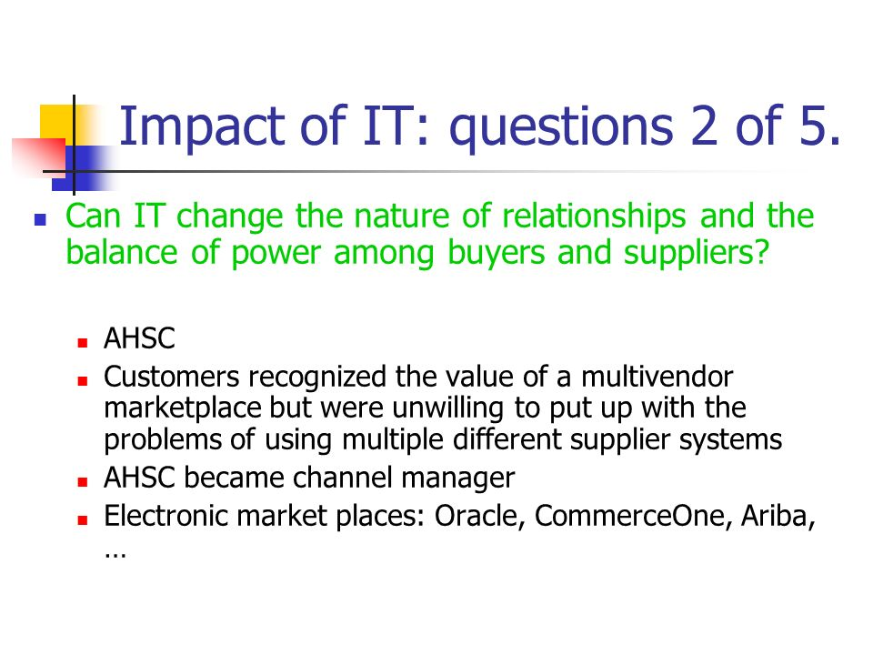 Impact of IT: questions 2 of 5. Can IT change the nature of relationships and the balance of power among buyers and suppliers? AHSC Customers recogniz