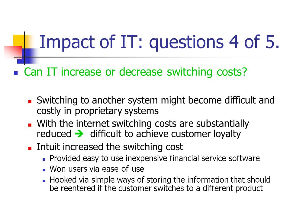 Impact of IT: questions 4 of 5. Can IT increase or decrease switching costs? Switching to another system might become difficult and costly in propriet