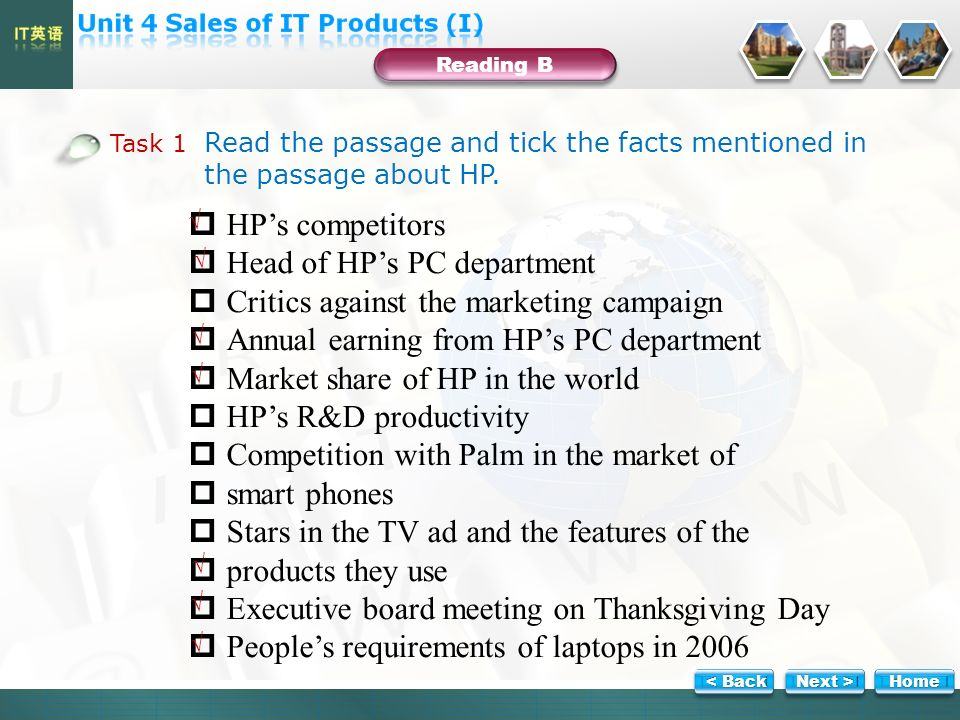 HPs competitors Head of HPs PC department Critics against the marketing campaign Annual earning from HPs PC department Market share of HP in the world HPs R&D productivity Competition with Palm in the market of smart phones Stars in the TV ad and the features of the products they use Executive board meeting on Thanksgiving Day Peoples requirements of laptops in 2006 Task 1 Read the passage and tick the facts mentioned in the passage about HP.