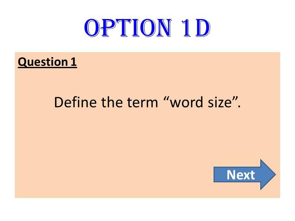 Option 1D Question 1 Define the term word size. Next