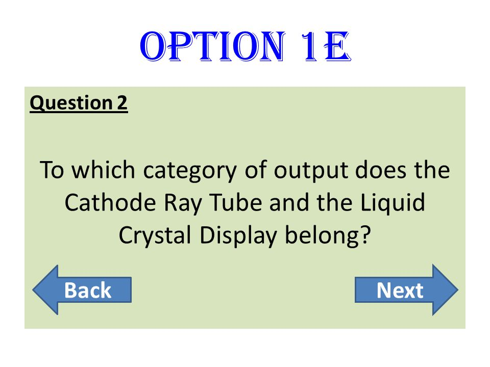 Option 1E Question 2 To which category of output does the Cathode Ray Tube and the Liquid Crystal Display belong? BackNext
