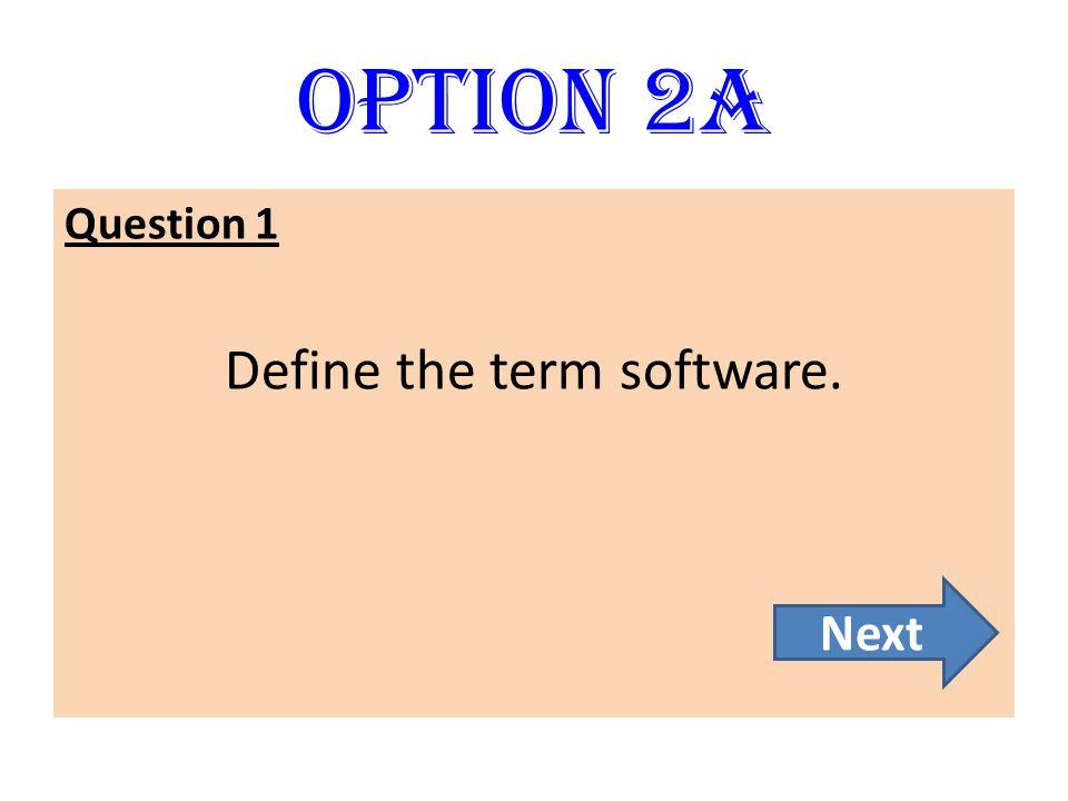 Option 2A Question 1 Define the term software. Next