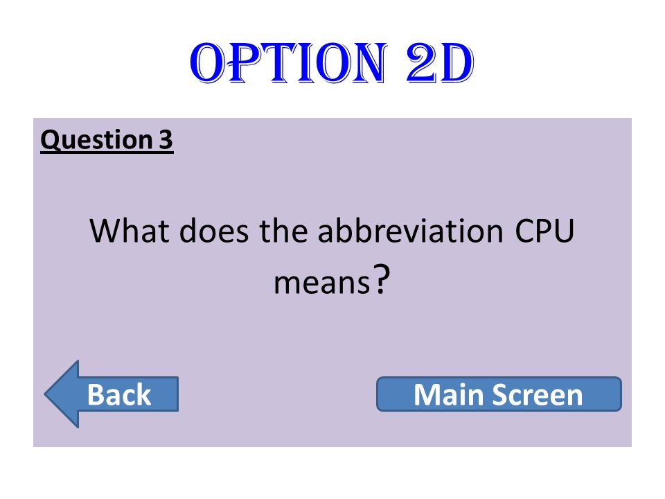 Option 2D Question 3 What does the abbreviation CPU means ? Back Main Screen