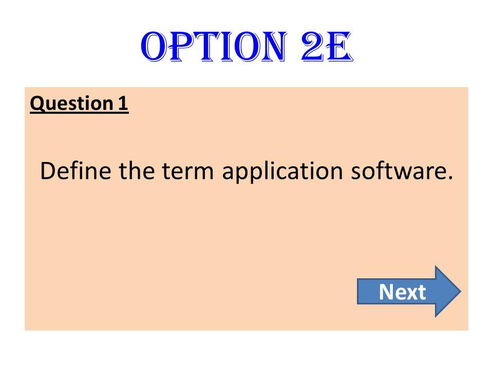 Option 2E Question 1 Define the term application software. Next