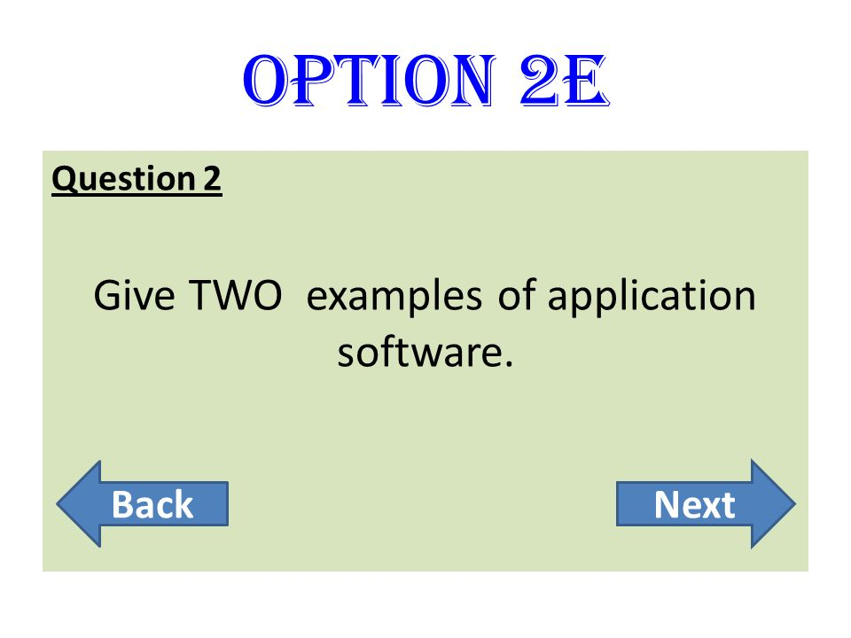 Option 2E Question 2 Give TWO examples of application software. BackNext