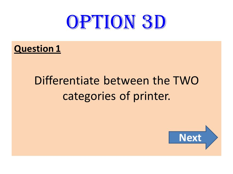 Option 3D Question 1 Differentiate between the TWO categories of printer. Next