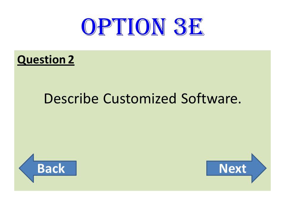 Option 3E Question 2 Describe Customized Software. BackNext