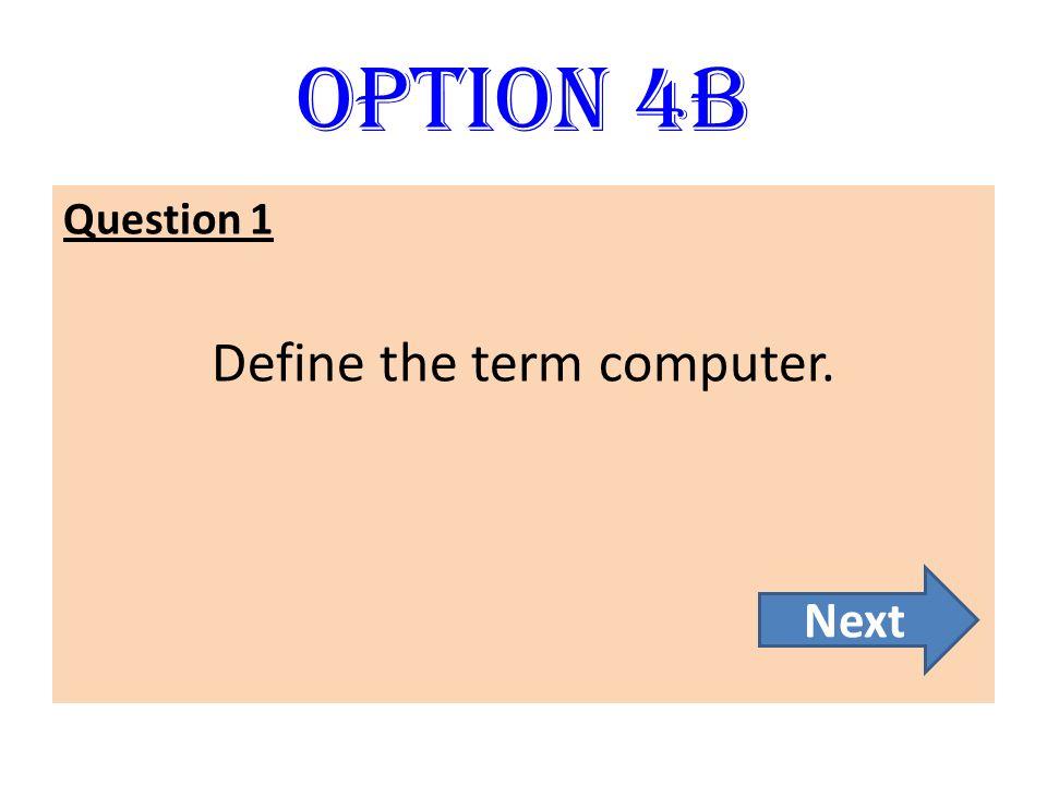 Option 4B Question 1 Define the term computer. Next