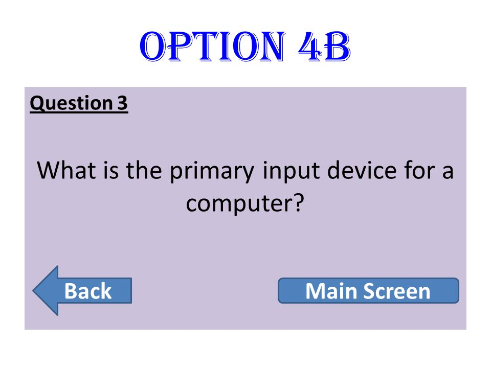 Option 4B Question 3 What is the primary input device for a computer? Back Main Screen