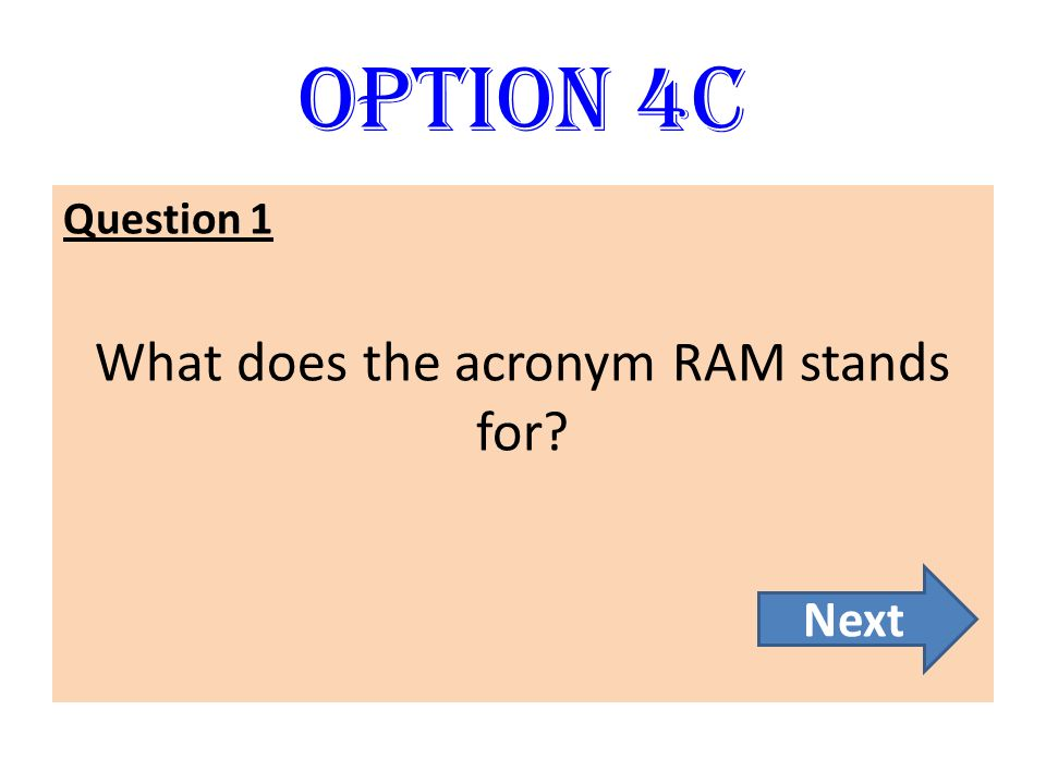 Option 4C Question 1 What does the acronym RAM stands for? Next