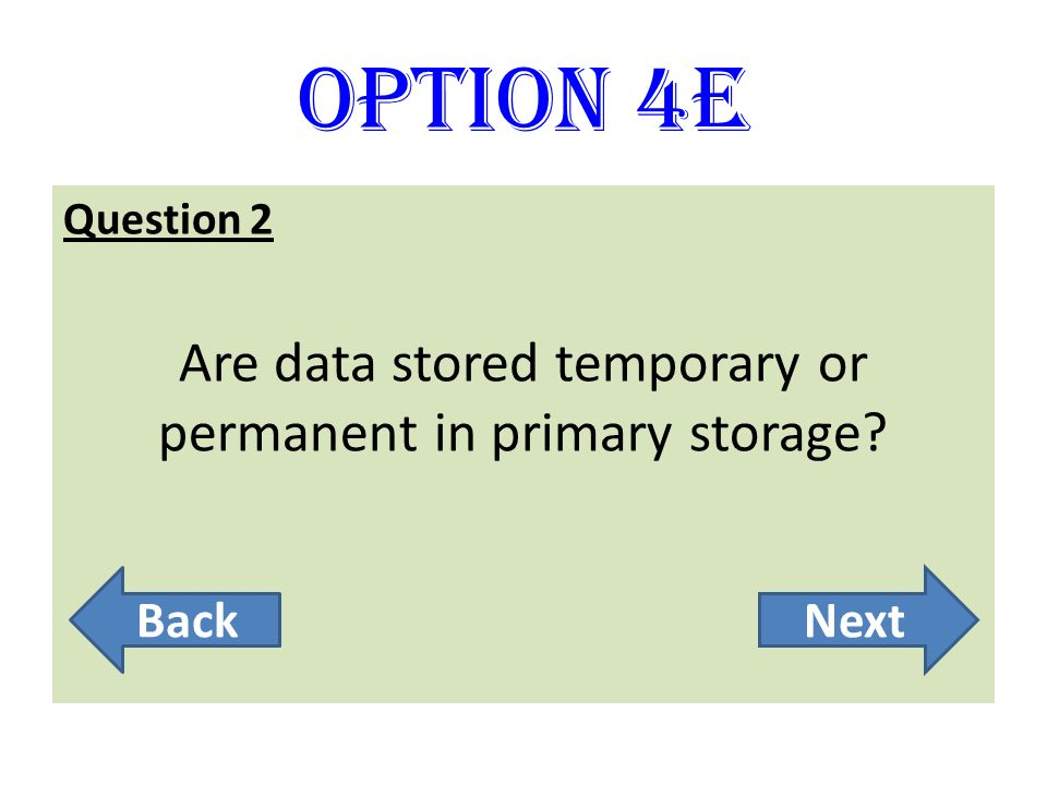 Option 4E Question 2 Are data stored temporary or permanent in primary storage? BackNext