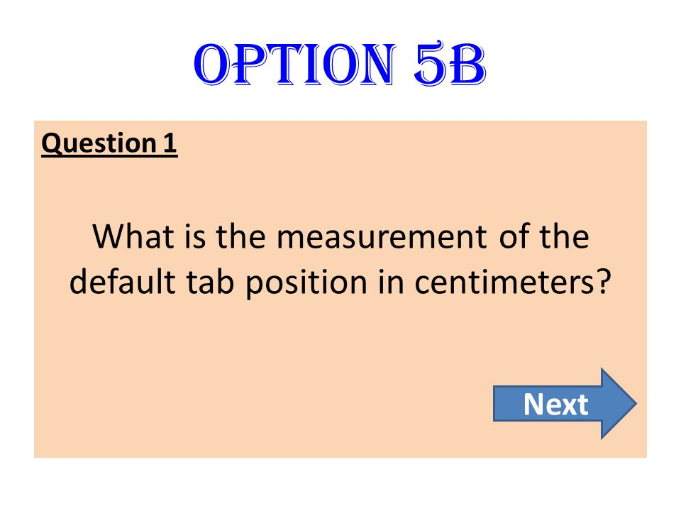 Option 5B Question 1 What is the measurement of the default tab position in centimeters? Next