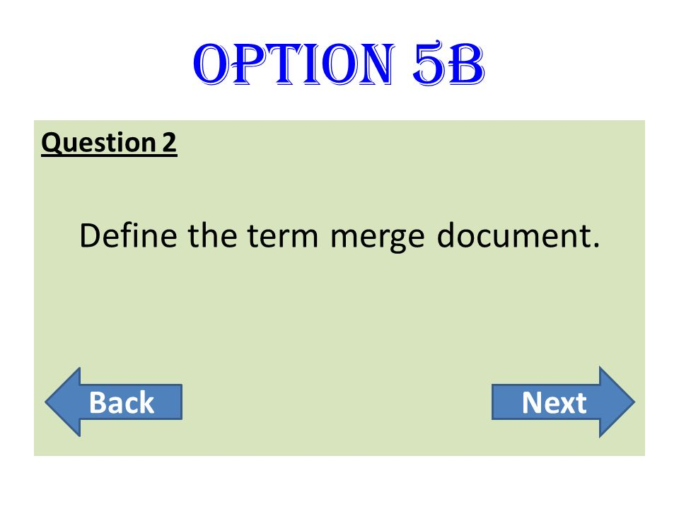 Option 5B Question 2 Define the term merge document. BackNext
