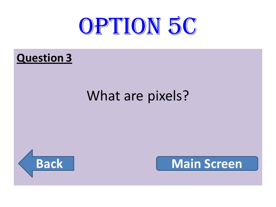 Option 5C Question 3 What are pixels? Back Main Screen