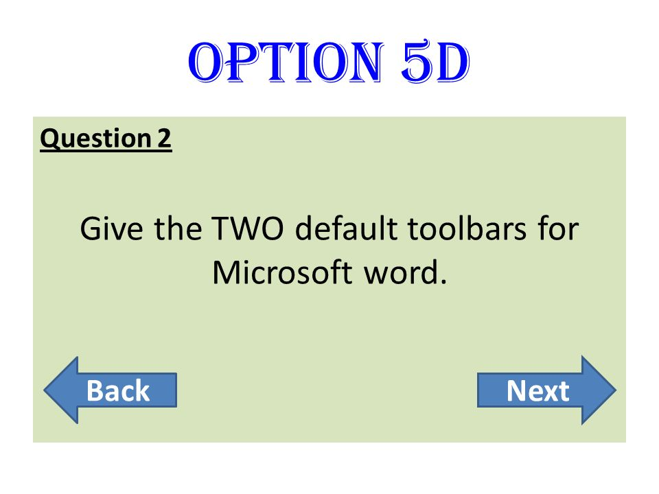 Option 5D Question 2 Give the TWO default toolbars for Microsoft word. BackNext