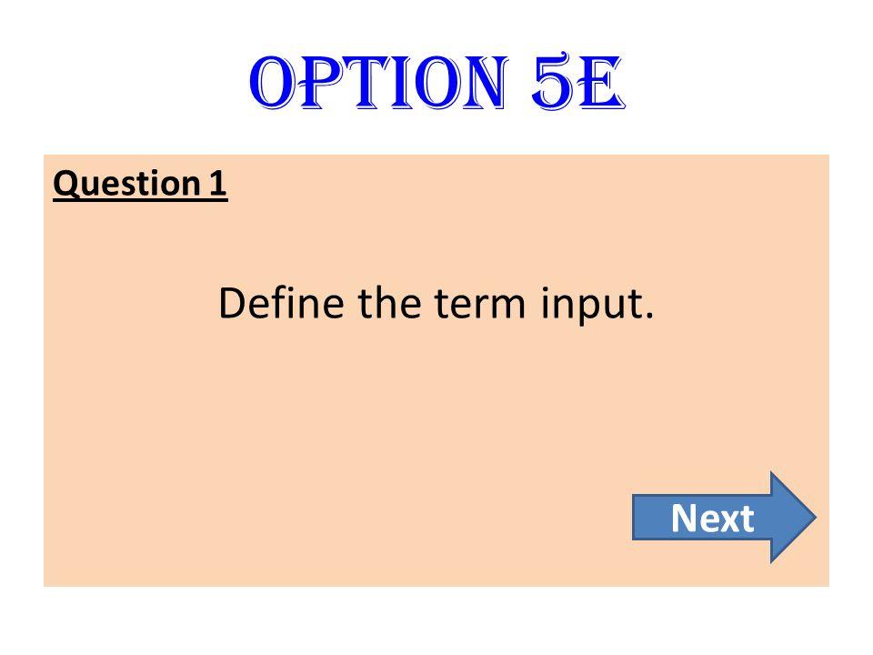 Option 5E Question 1 Define the term input. Next