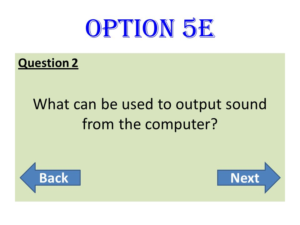 Option 5E Question 2 What can be used to output sound from the computer? BackNext