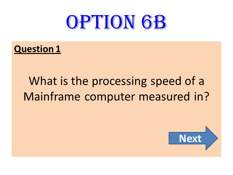Option 6B Question 1 What is the processing speed of a Mainframe computer measured in? Next