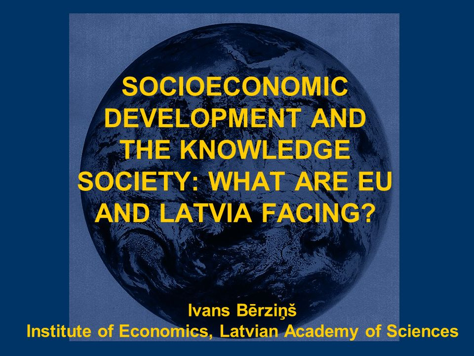 SOCIOECONOMIC DEVELOPMENT AND THE KNOWLEDGE SOCIETY: WHAT ARE EU AND LATVIA FACING.