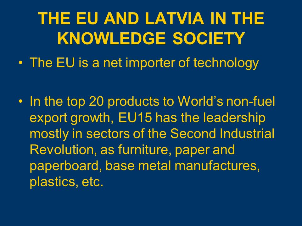 THE EU AND LATVIA IN THE KNOWLEDGE SOCIETY The EU is a net importer of technology In the top 20 products to Worlds non-fuel export growth, EU15 has the leadership mostly in sectors of the Second Industrial Revolution, as furniture, paper and paperboard, base metal manufactures, plastics, etc.