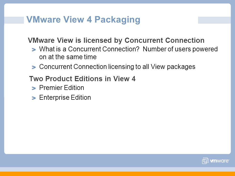 VMware View 4 Packaging VMware View is licensed by Concurrent Connection What is a Concurrent Connection? Number of users powered on at the same time
