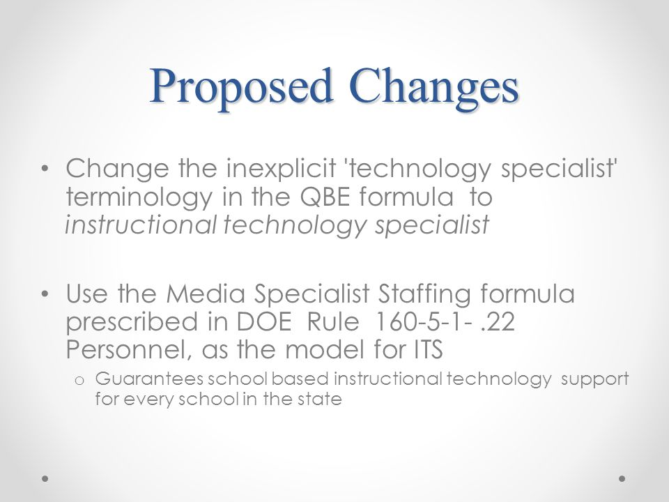 Proposed Changes Change the inexplicit technology specialist terminology in the QBE formula to instructional technology specialist Use the Media Specialist Staffing formula prescribed in DOE Rule Personnel, as the model for ITS o Guarantees school based instructional technology support for every school in the state