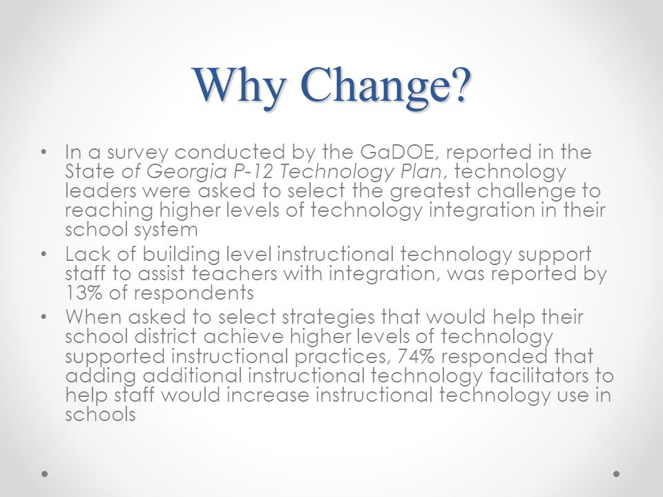 Why Change? In a survey conducted by the GaDOE, reported in the State of Georgia P-12 Technology Plan, technology leaders were asked to select the gre