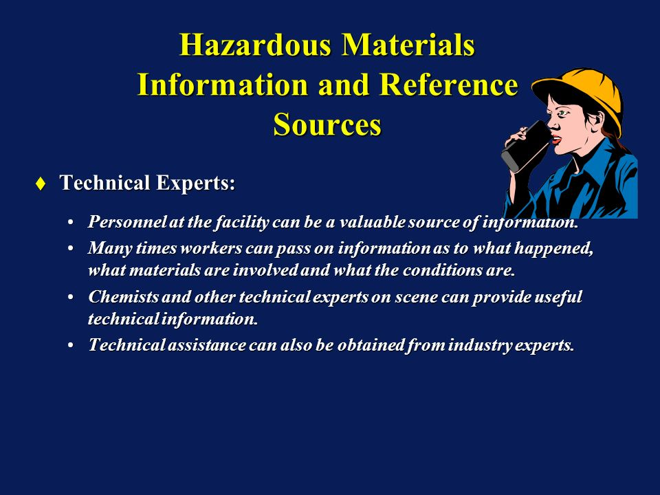 Hazardous Materials Information and Reference Sources Technical Experts: Technical Experts: Personnel at the facility can be a valuable source of info