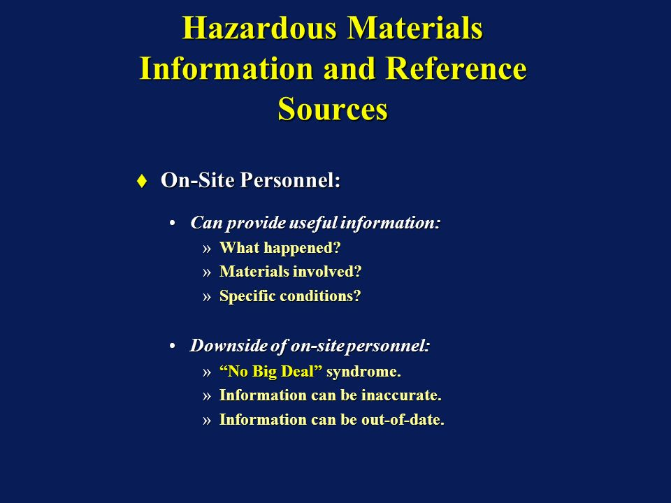 Hazardous Materials Information and Reference Sources On-Site Personnel: On-Site Personnel: Can provide useful information:Can provide useful information: »What happened.