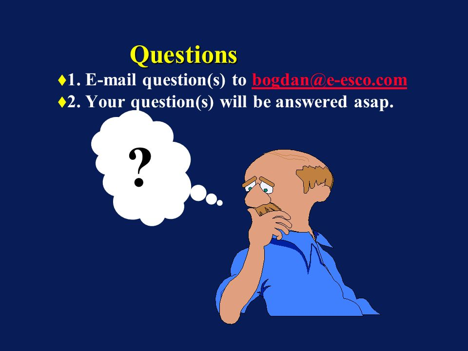 1. E-mail question(s) to bogdan@e-esco.combogdan@e-esco.com 2. Your question(s) will be answered asap. QuestionsQuestions ?