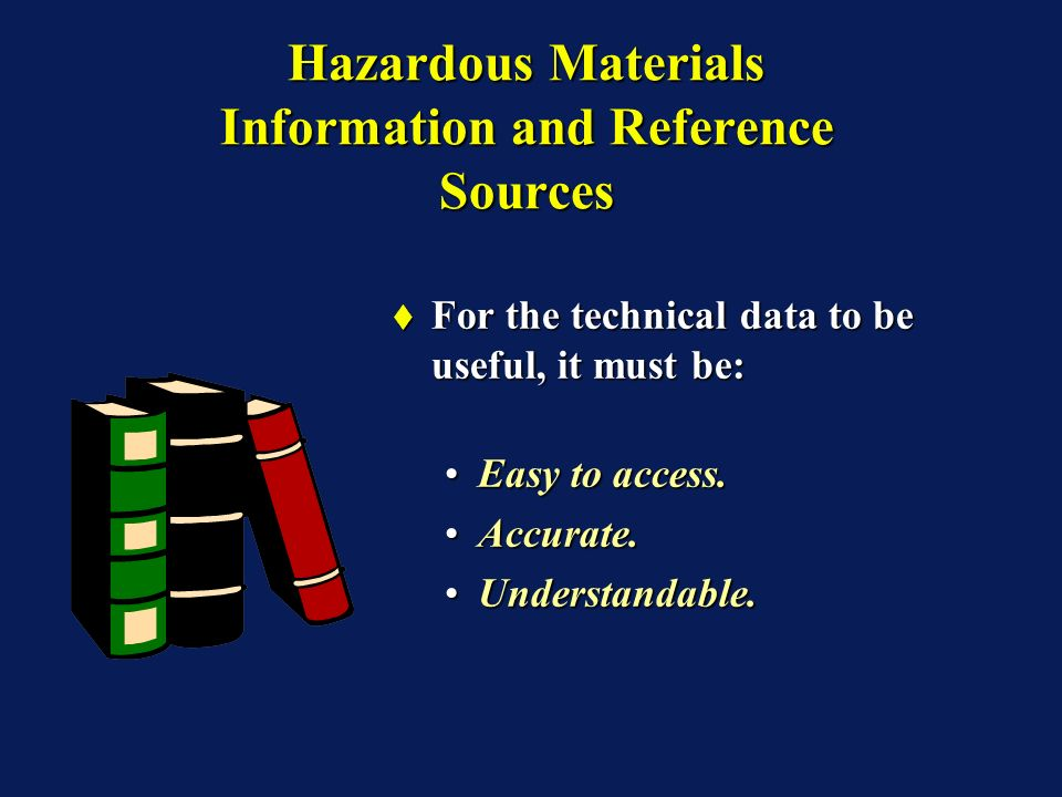 Hazardous Materials Information and Reference Sources For the technical data to be useful, it must be: For the technical data to be useful, it must be: Easy to access.Easy to access.