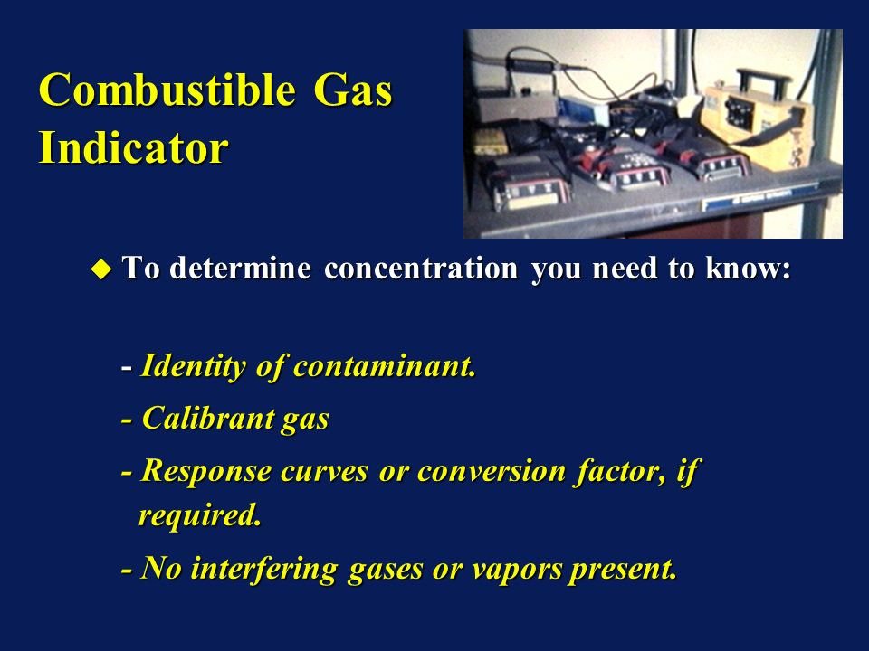 Combustible Gas Indicator To determine concentration you need to know: To determine concentration you need to know: - Identity of contaminant.