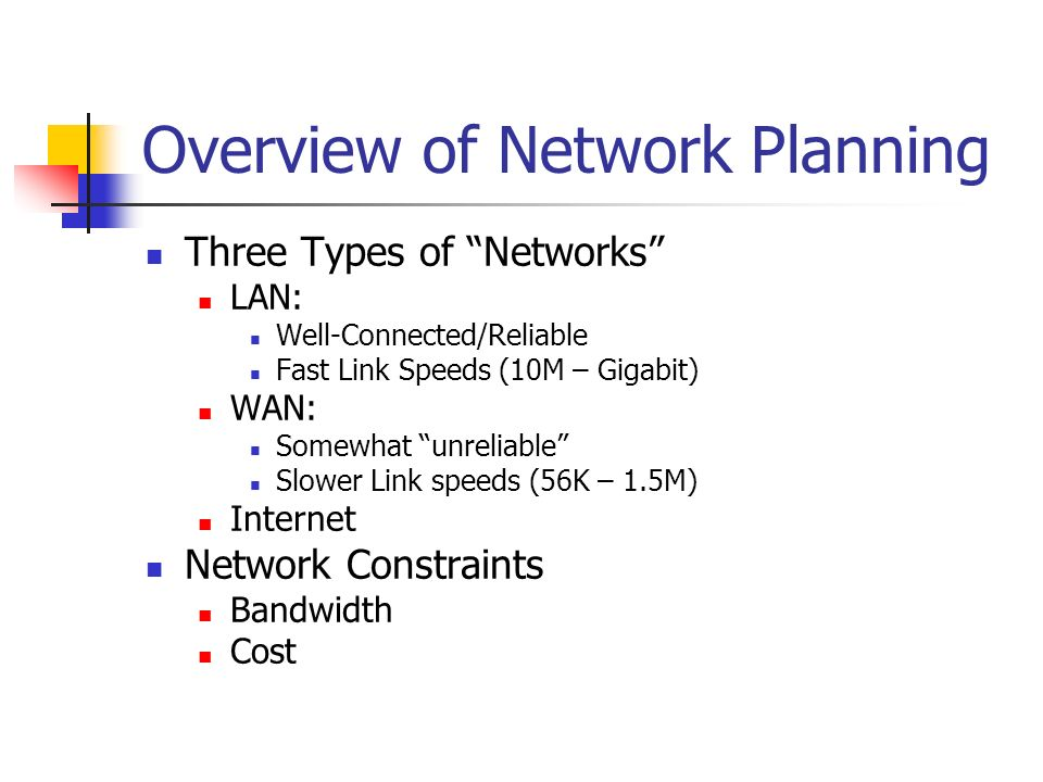 Overview of Network Planning Three Types of Networks LAN: Well-Connected/Reliable Fast Link Speeds (10M – Gigabit) WAN: Somewhat unreliable Slower Lin