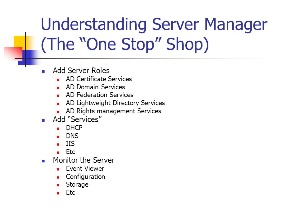 Understanding Server Manager (The One Stop Shop) Add Server Roles AD Certificate Services AD Domain Services AD Federation Services AD Lightweight Dir