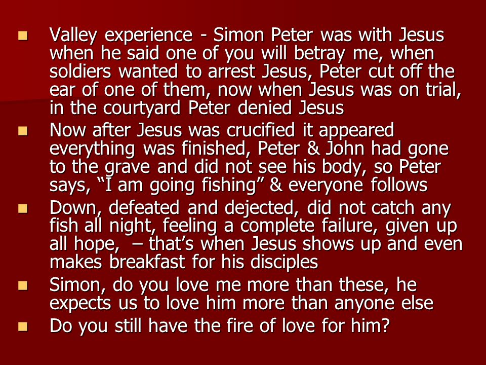 Valley experience - Simon Peter was with Jesus when he said one of you will betray me, when soldiers wanted to arrest Jesus, Peter cut off the ear of