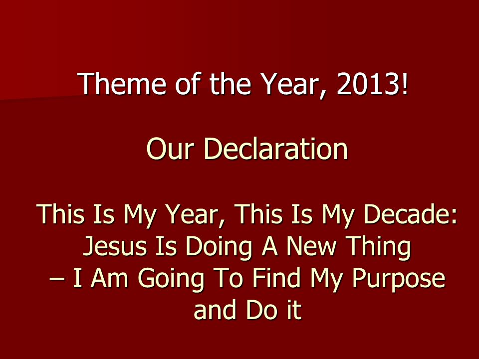 Our Declaration This Is My Year, This Is My Decade: Jesus Is Doing A New Thing – I Am Going To Find My Purpose and Do it Theme of the Year, 2013!