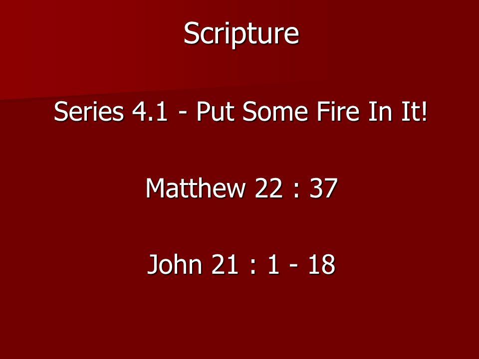 Scripture Series 4.1 - Put Some Fire In It! Matthew 22 : 37 John 21 : 1 - 18