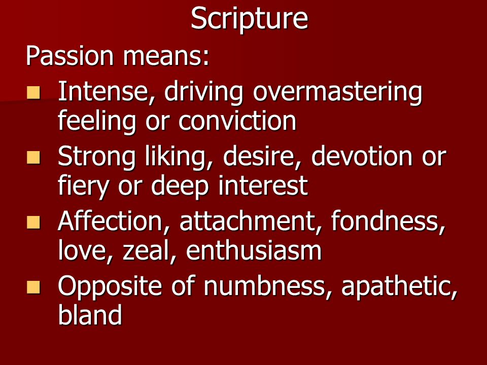 Scripture Passion means: Intense, driving overmastering feeling or conviction Intense, driving overmastering feeling or conviction Strong liking, desi