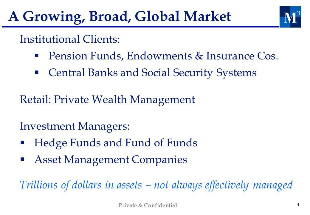 1 Private & Confidential A Growing, Broad, Global Market Institutional Clients: Pension Funds, Endowments & Insurance Cos. Central Banks and Social Se
