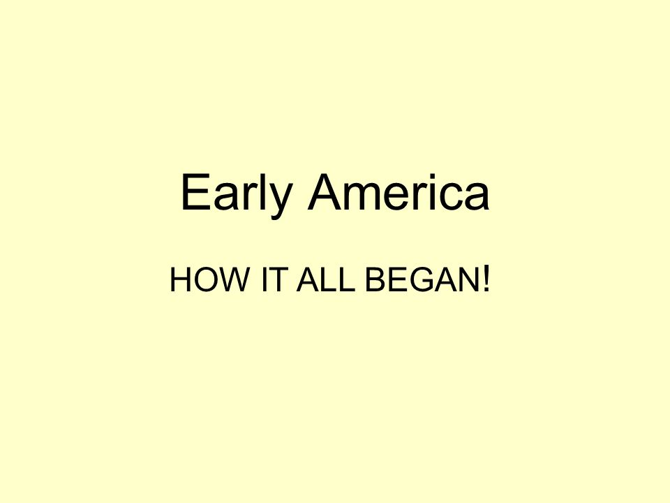 Early America HOW IT ALL BEGAN !